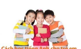 Bật mí cách học tiếng Anh cho trẻ em hiệu quả nhất