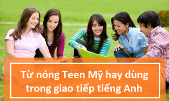 Từ Nóng teen Mỹ hay dùng trong giao tiếp tiếng Anh