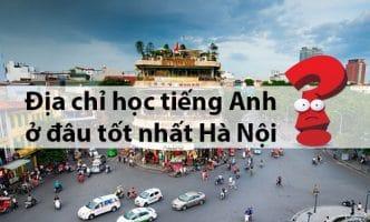 địa chỉ học tiếng Anh ở đâu tốt nhất Hà Nội