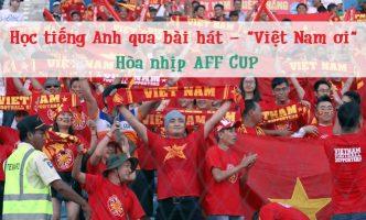 """Học tiếng Anh qua bài hát """"Việt Nam Ơi!"""" hòa nhịp AFF CUP"""