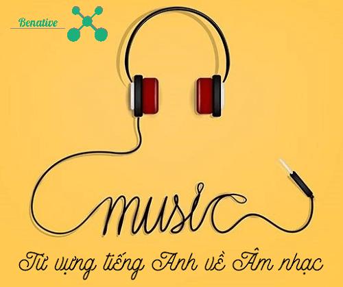Cùng Benative khám phá các từ vựng tiếng Anh về chủ đề âm nhạc