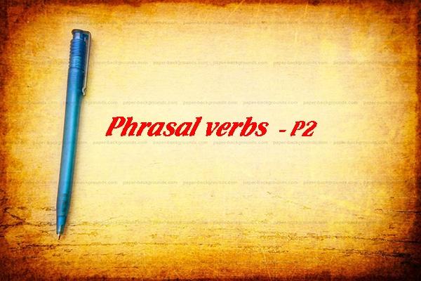 Động từ, cụm động từ tiếng anh sử dụng trong giao tiếp hàng ngày(P2)