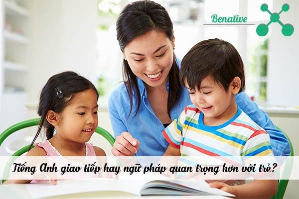 Tiếng Anh giao tiếp hay ngữ pháp quan trọng hơn với trẻ?