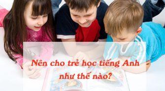 nen-cho-tre-hoc-tieng-anh-nhu-the-nao